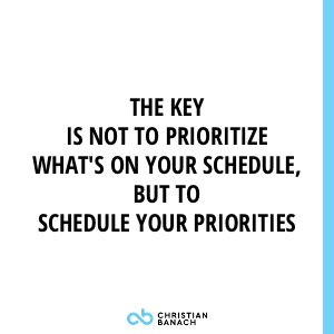 The Key Is Not To Prioritize What's On Your Schedule, But To Schedule Your Priorities